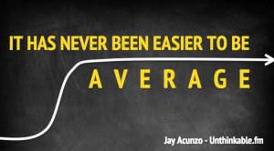 """It's never been easier to be average."""
